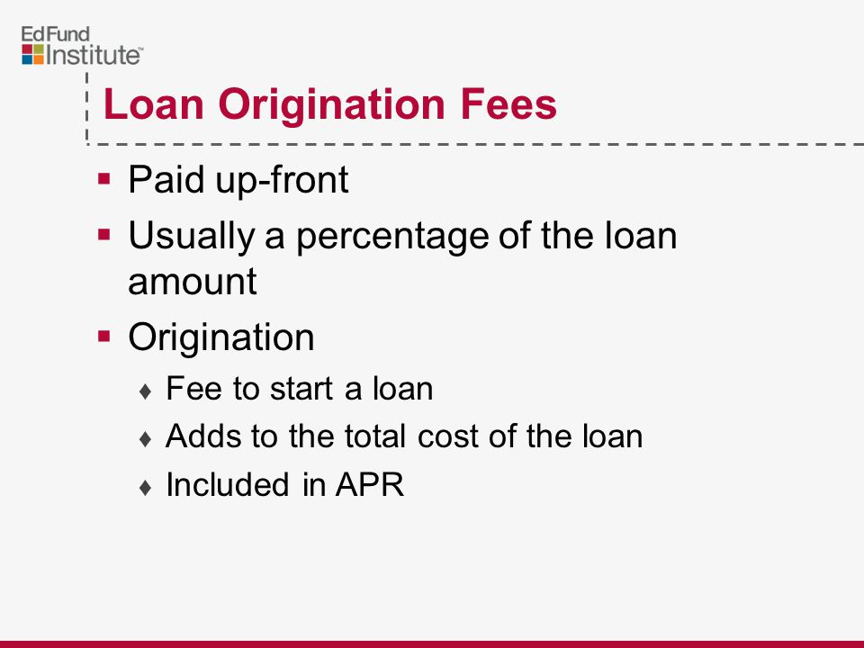 Loan Origination Fees  Paid up-front  Usually a percentage of the loan amount  Origination ♦ Fee to start a loan ♦ Adds to the total cost of the loan ♦ Included in APR