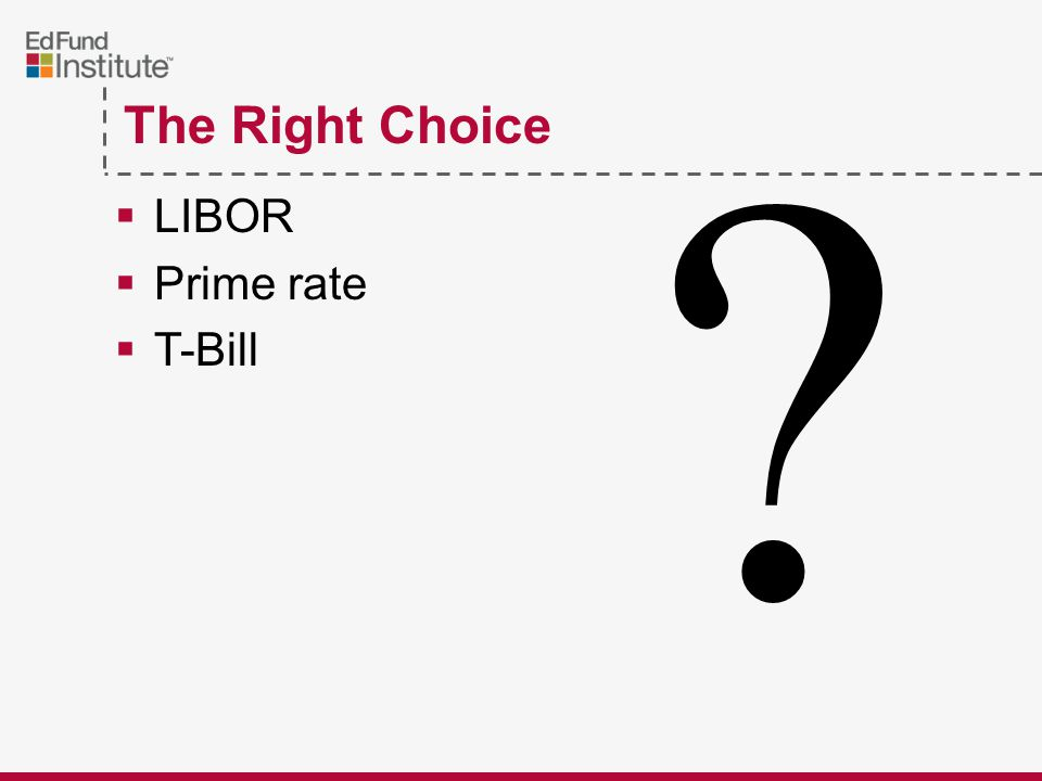 The Right Choice  LIBOR  Prime rate  T-Bill ?