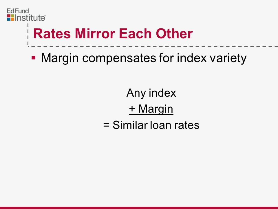 Rates Mirror Each Other  Margin compensates for index variety Any index + Margin = Similar loan rates