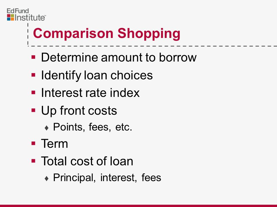 Comparison Shopping  Determine amount to borrow  Identify loan choices  Interest rate index  Up front costs ♦ Points, fees, etc.