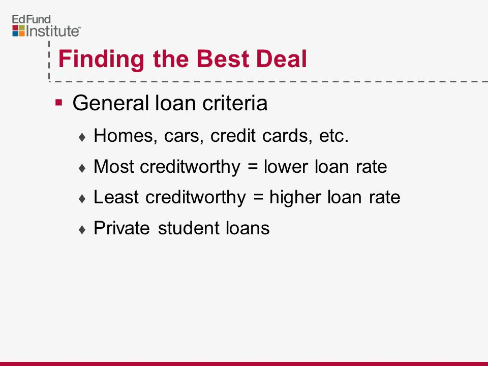 Finding the Best Deal  General loan criteria ♦ Homes, cars, credit cards, etc.