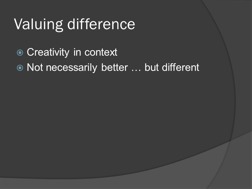 Valuing difference  Creativity in context  Not necessarily better … but different