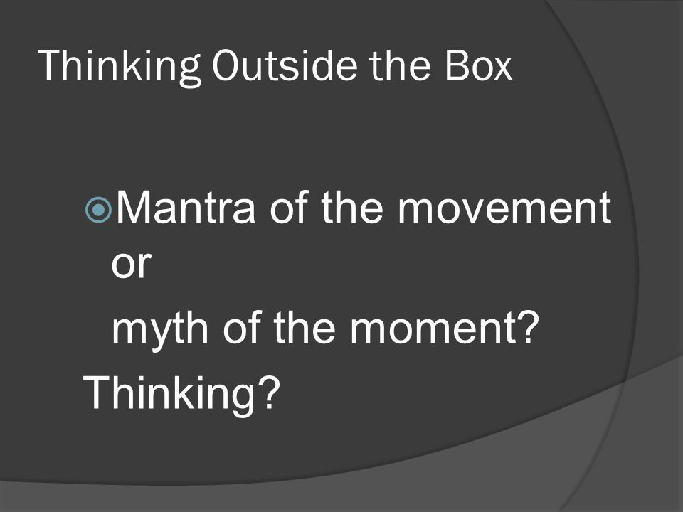 Thinking Outside the Box  Mantra of the movement or myth of the moment? Thinking?