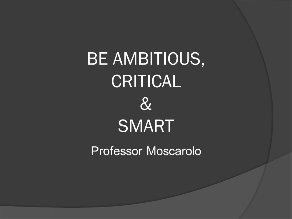 BE AMBITIOUS, CRITICAL & SMART Professor Moscarolo