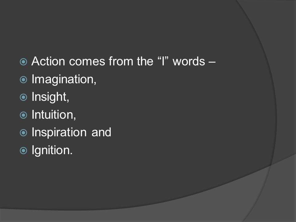 " Action comes from the ""I"" words –  Imagination,  Insight,  Intuition,  Inspiration and  Ignition."