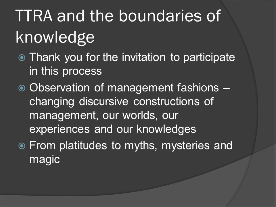 TTRA and the boundaries of knowledge  Thank you for the invitation to participate in this process  Observation of management fashions – changing dis