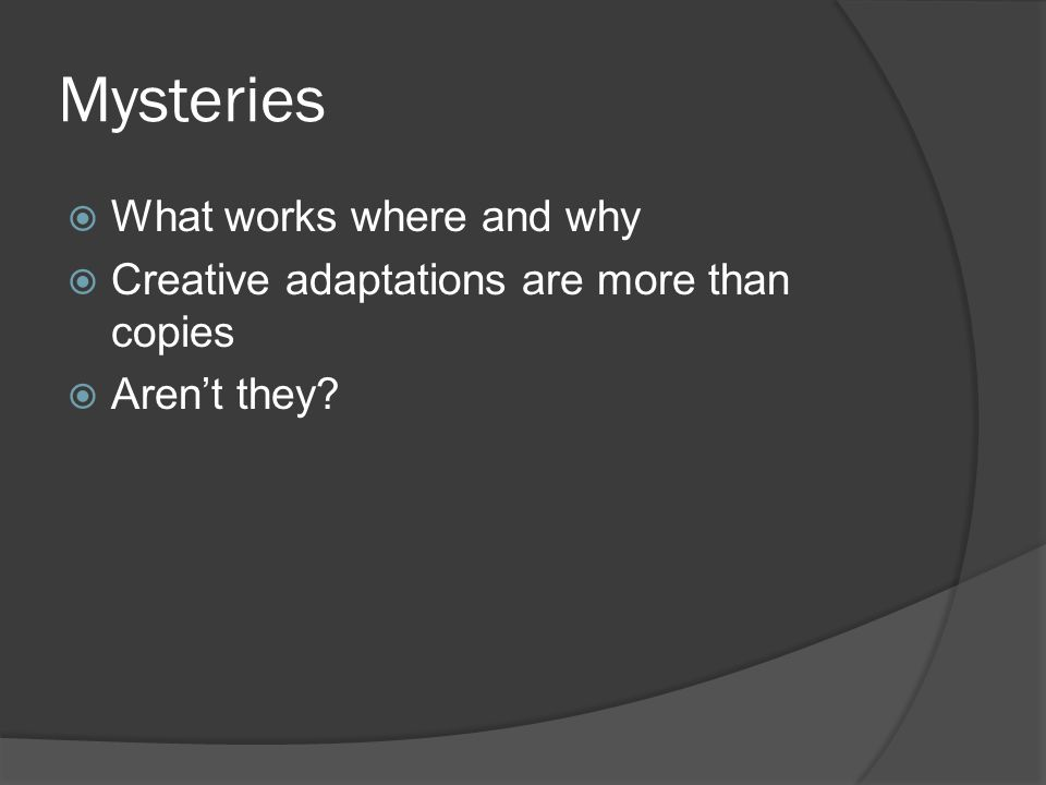 Mysteries  What works where and why  Creative adaptations are more than copies  Aren't they?