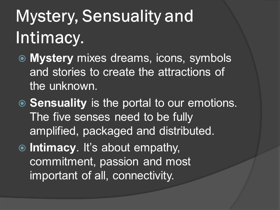 Mystery, Sensuality and Intimacy.  Mystery mixes dreams, icons, symbols and stories to create the attractions of the unknown.  Sensuality is the por