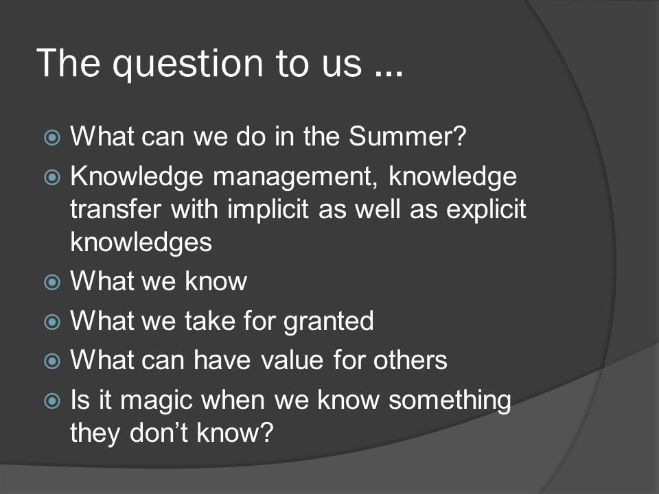 The question to us …  What can we do in the Summer?  Knowledge management, knowledge transfer with implicit as well as explicit knowledges  What we
