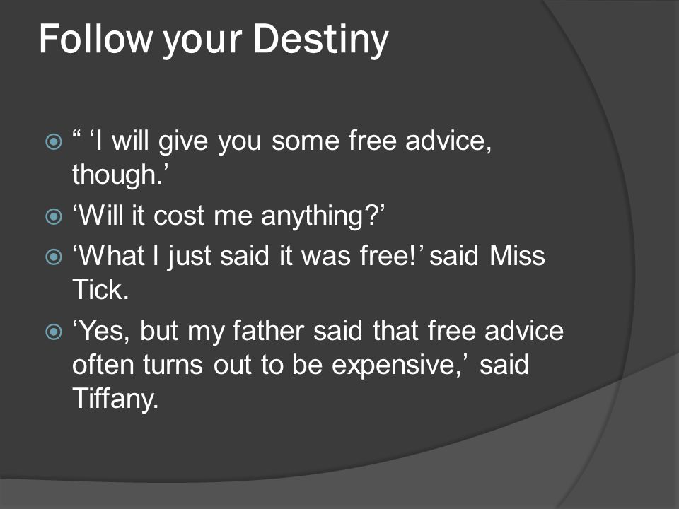 "Follow your Destiny  "" 'I will give you some free advice, though.'  'Will it cost me anything?'  'What I just said it was free!' said Miss Tick. "