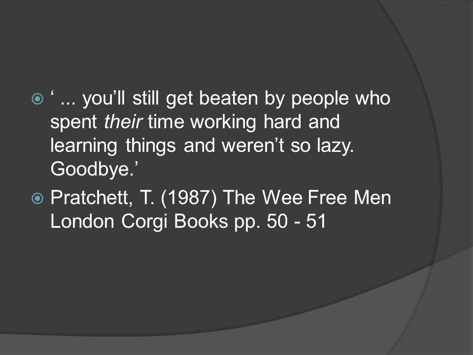  '... you'll still get beaten by people who spent their time working hard and learning things and weren't so lazy. Goodbye.'  Pratchett, T. (1987) T