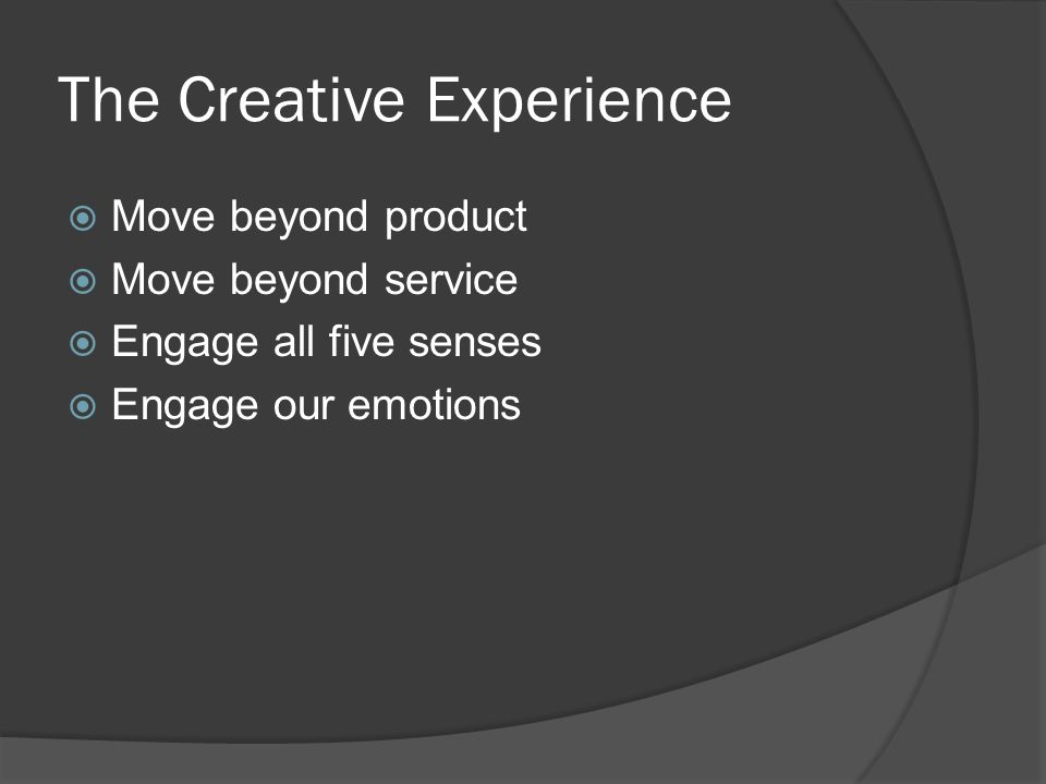 The Creative Experience  Move beyond product  Move beyond service  Engage all five senses  Engage our emotions