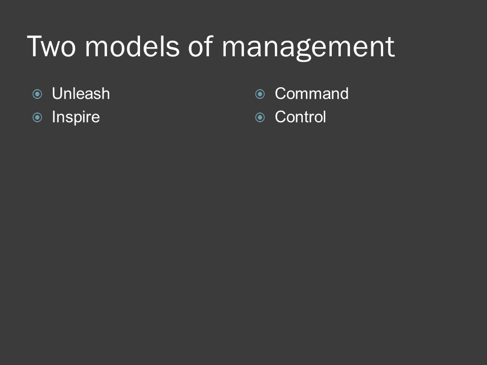 Two models of management  Unleash  Inspire  Command  Control