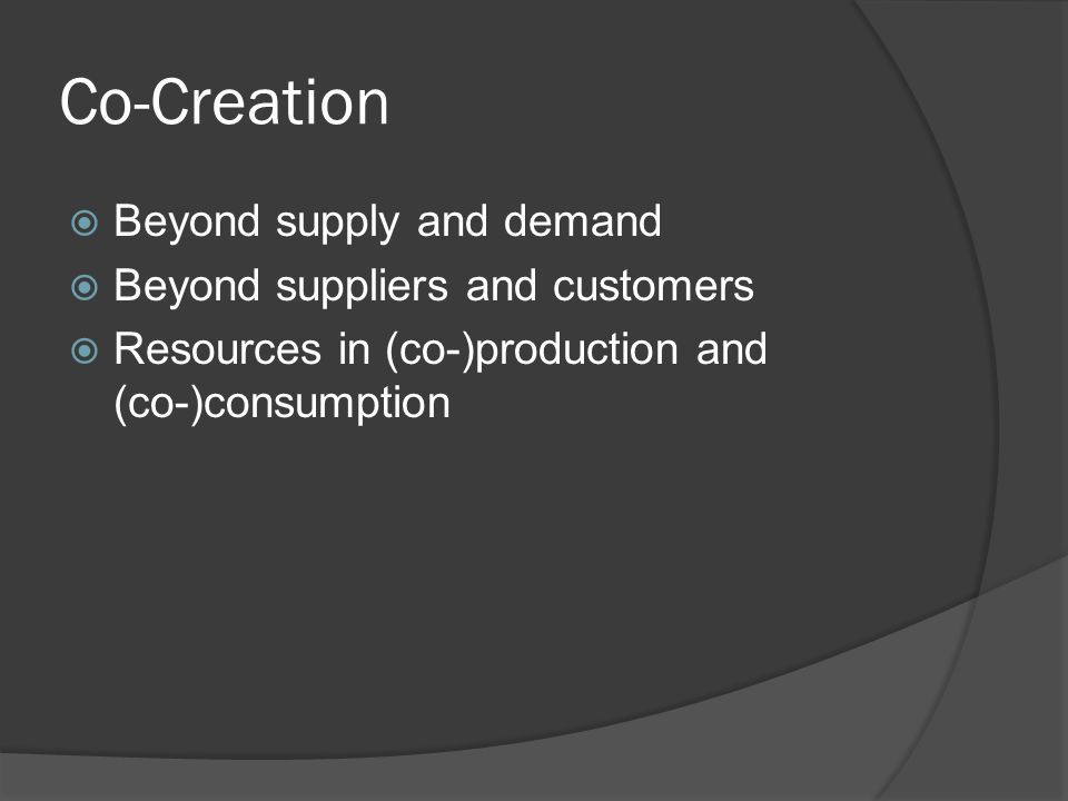 Co-Creation  Beyond supply and demand  Beyond suppliers and customers  Resources in (co-)production and (co-)consumption
