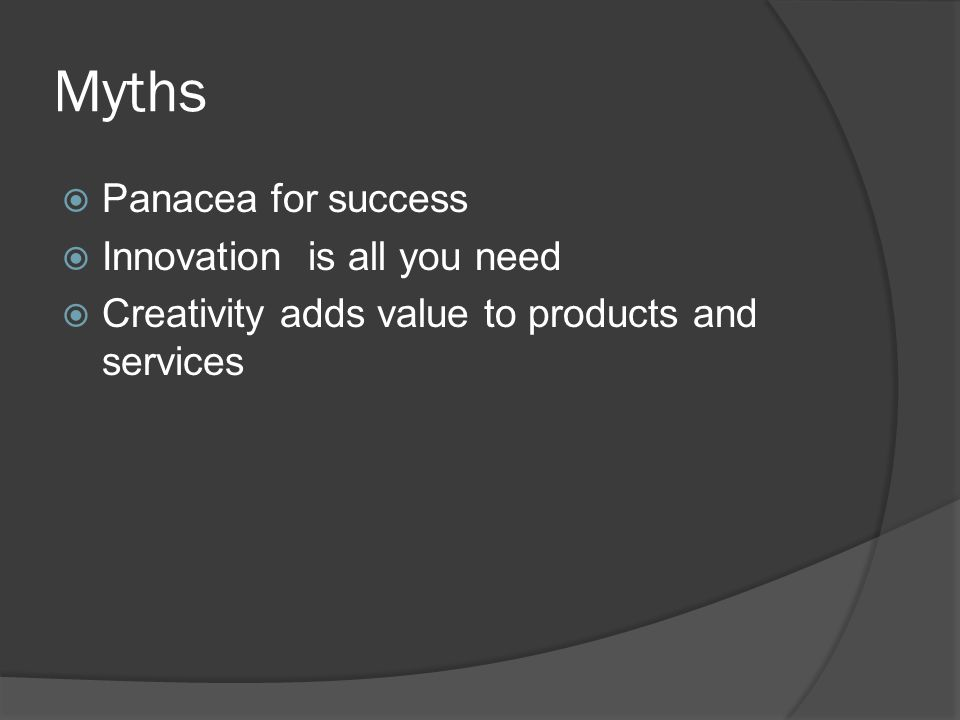 Myths  Panacea for success  Innovation is all you need  Creativity adds value to products and services