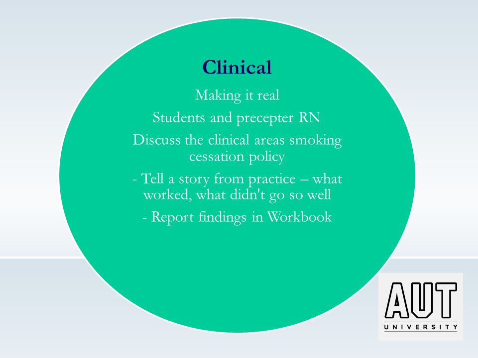 Clinical Making it real Students and precepter RN Discuss the clinical areas smoking cessation policy - Tell a story from practice – what worked, what didn t go so well - Report findings in Workbook