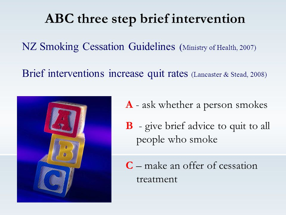 ABC three step brief intervention A - ask whether a person smokes B - give brief advice to quit to all people who smoke C – make an offer of cessation treatment NZ Smoking Cessation Guidelines ( Ministry of Health, 2007) Brief interventions increase quit rates (Lancaster & Stead, 2008)