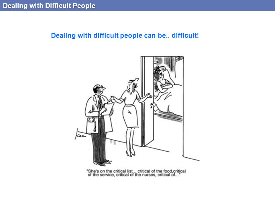 Dealing with Difficult People Dealing with difficult people can be.. difficult!
