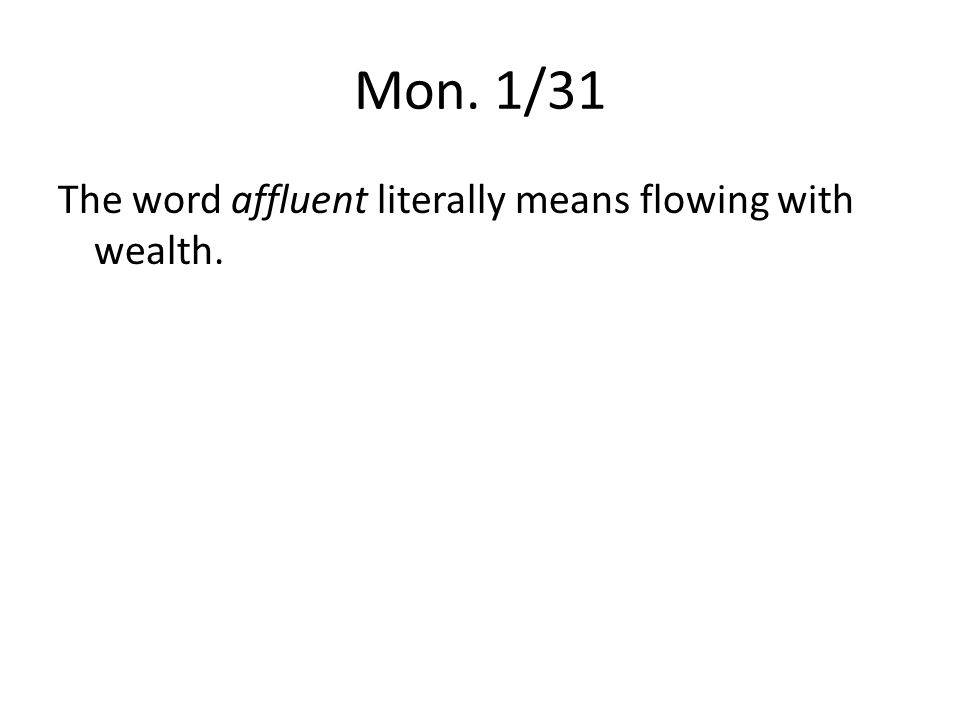 Mon. 1/31 The word affluent literally means flowing with wealth.