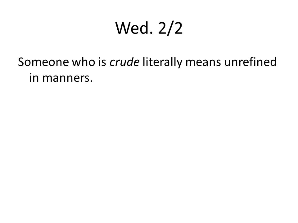 Wed. 2/2 Someone who is crude literally means unrefined in manners.