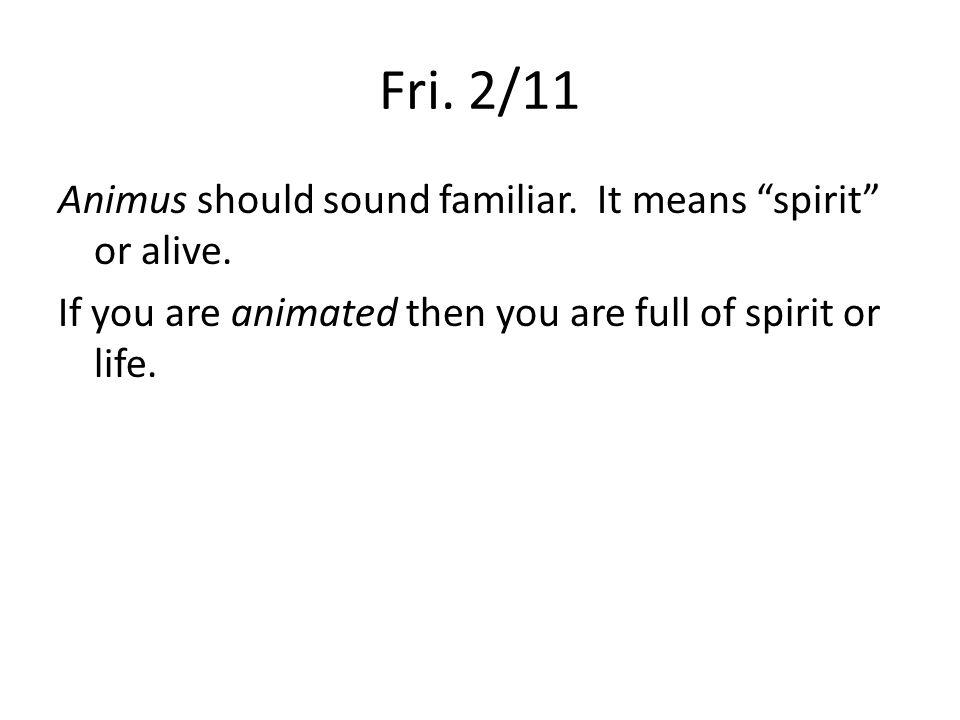 Fri. 2/11 Animus should sound familiar. It means spirit or alive.