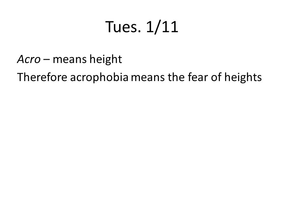 Tues. 1/11 Acro – means height Therefore acrophobia means the fear of heights