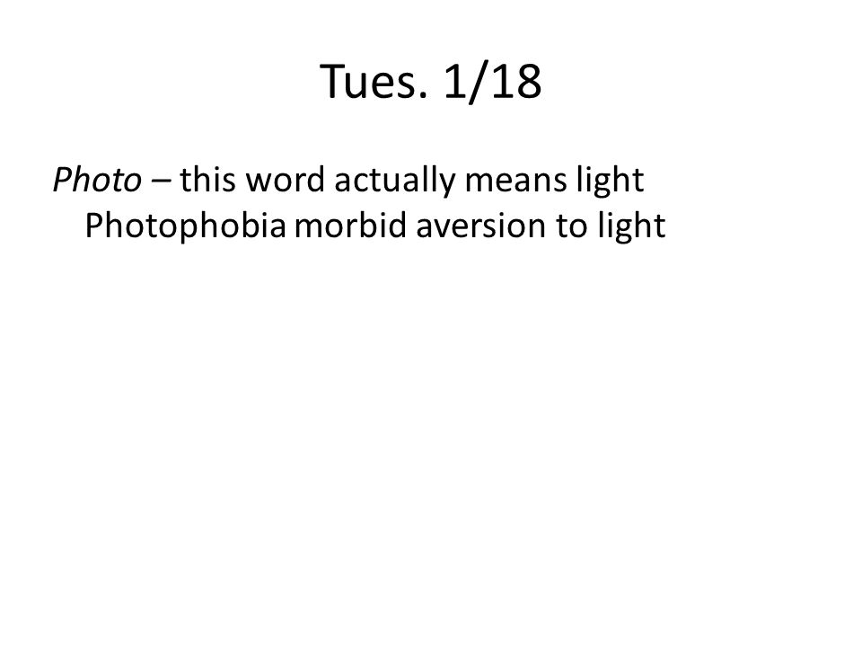Tues. 1/18 Photo – this word actually means light Photophobia morbid aversion to light