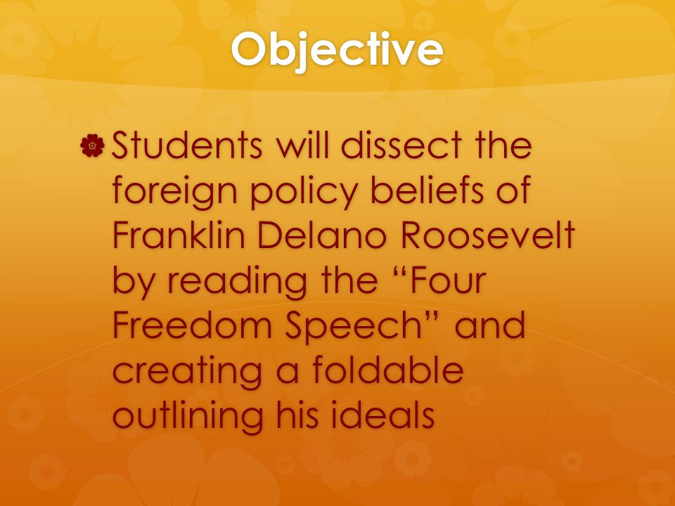 Objective  Students will dissect the foreign policy beliefs of Franklin Delano Roosevelt by reading the Four Freedom Speech and creating a foldable outlining his ideals