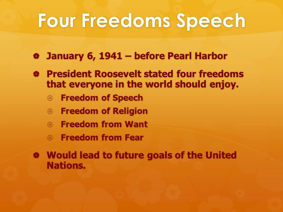 Four Freedoms Speech  January 6, 1941 – before Pearl Harbor  President Roosevelt stated four freedoms that everyone in the world should enjoy.
