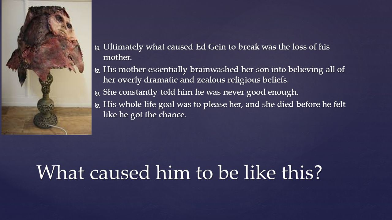  Ultimately what caused Ed Gein to break was the loss of his mother.  His mother essentially brainwashed her son into believing all of her overly dr