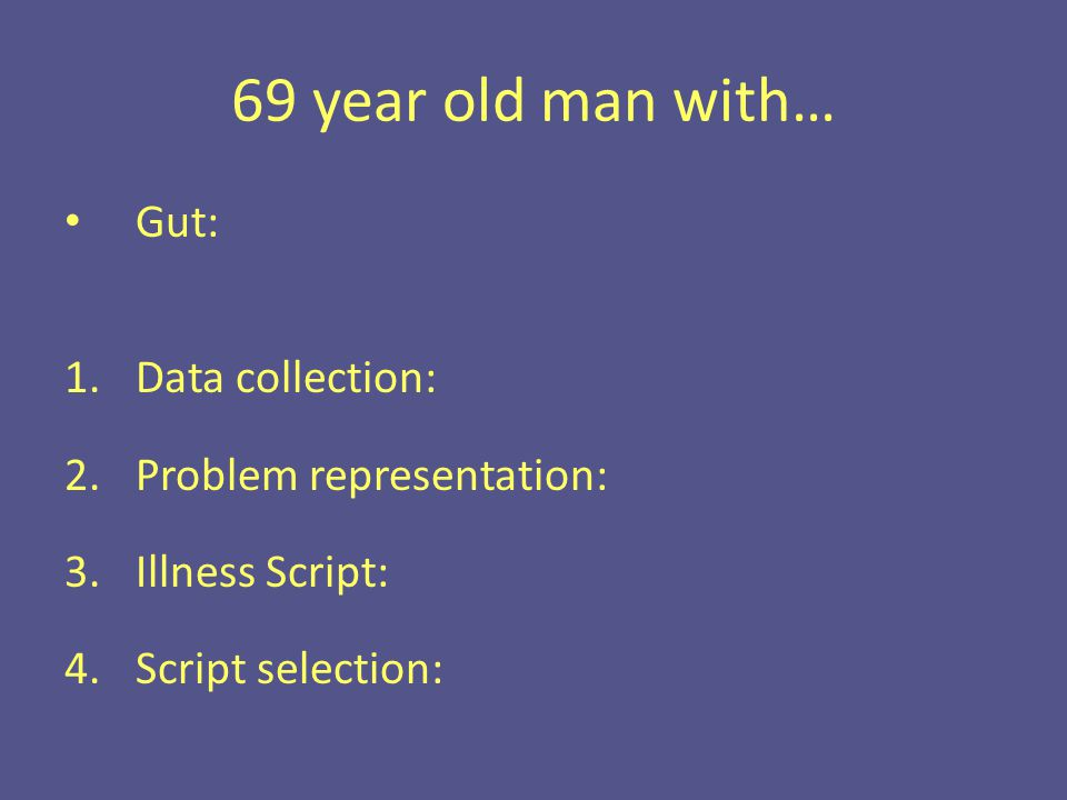 69 year old man with… Gut: 1.Data collection: 2.Problem representation: 3.Illness Script: 4.Script selection: