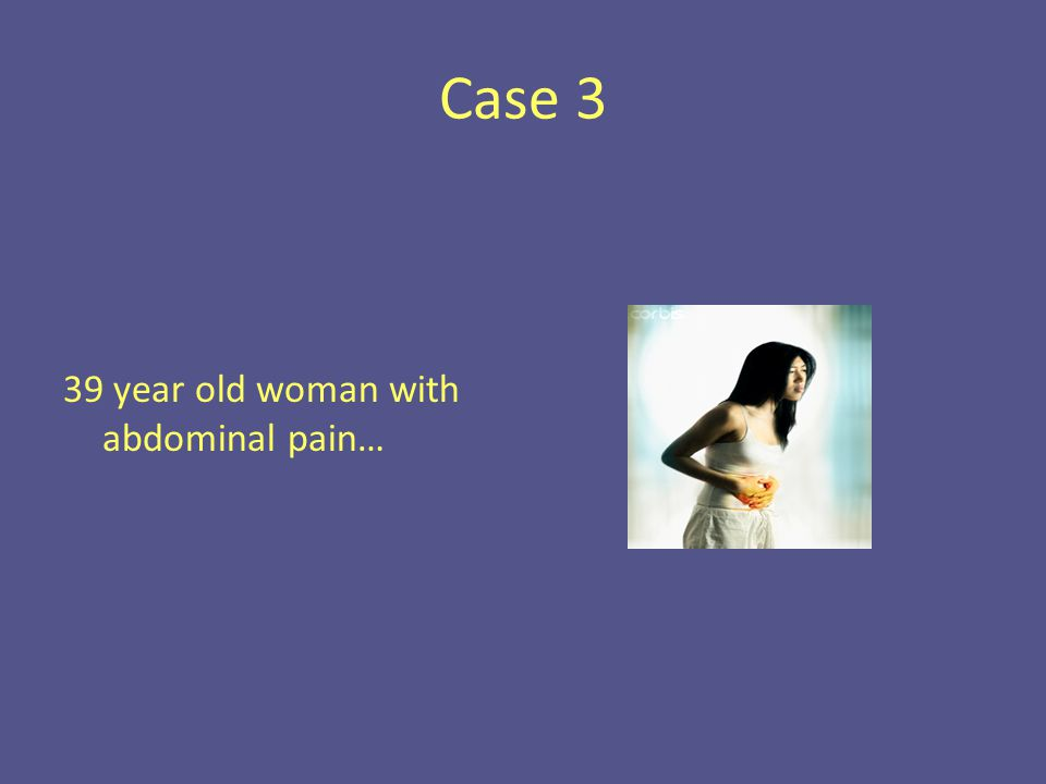 Case 3 39 year old woman with abdominal pain…