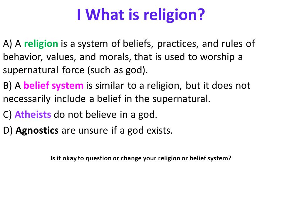 I What is religion? A) A religion is a system of beliefs, practices, and rules of behavior, values, and morals, that is used to worship a supernatural