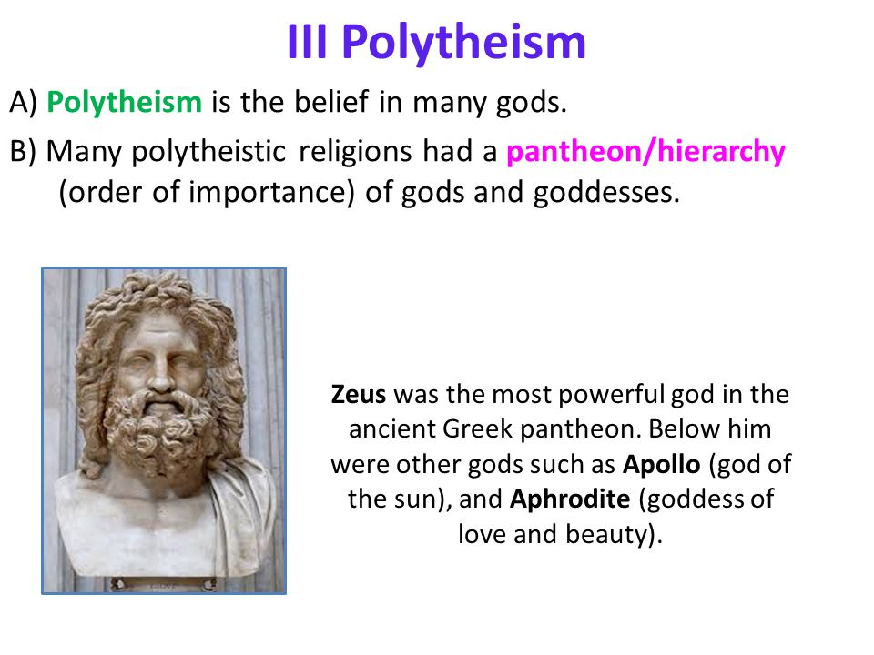 III Polytheism A) Polytheism is the belief in many gods. B) Many polytheistic religions had a pantheon/hierarchy (order of importance) of gods and god