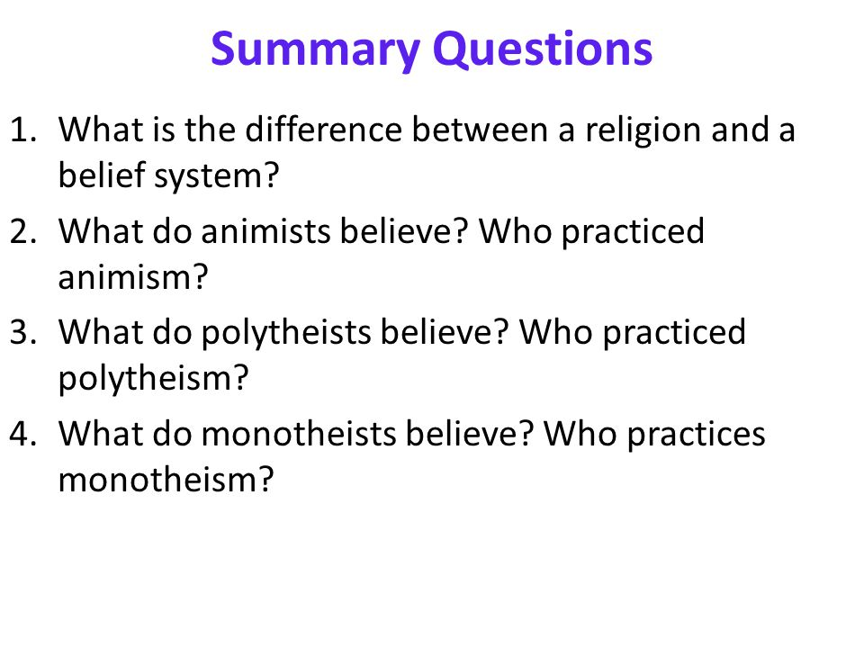 Summary Questions 1.What is the difference between a religion and a belief system? 2.What do animists believe? Who practiced animism? 3.What do polyth