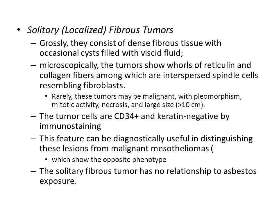 Solitary (Localized) Fibrous Tumors – Grossly, they consist of dense fibrous tissue with occasional cysts filled with viscid fluid; – microscopically,