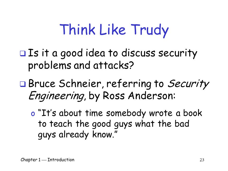 Chapter 1  Introduction 22 Think Like Trudy  Good guys must think like bad guys!  A police detective… o …must study and understand criminals  In i