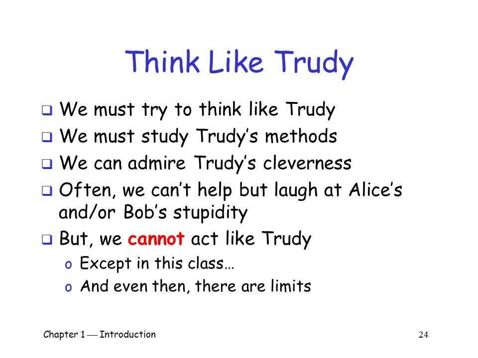 Chapter 1  Introduction 23 Think Like Trudy  Is it a good idea to discuss security problems and attacks?  Bruce Schneier, referring to Security Eng