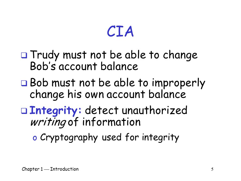 Chapter 1  Introduction 4 CIA  CIA == Confidentiality, Integrity, and Availability  AOB must prevent Trudy from learning Bob's account balance  Co