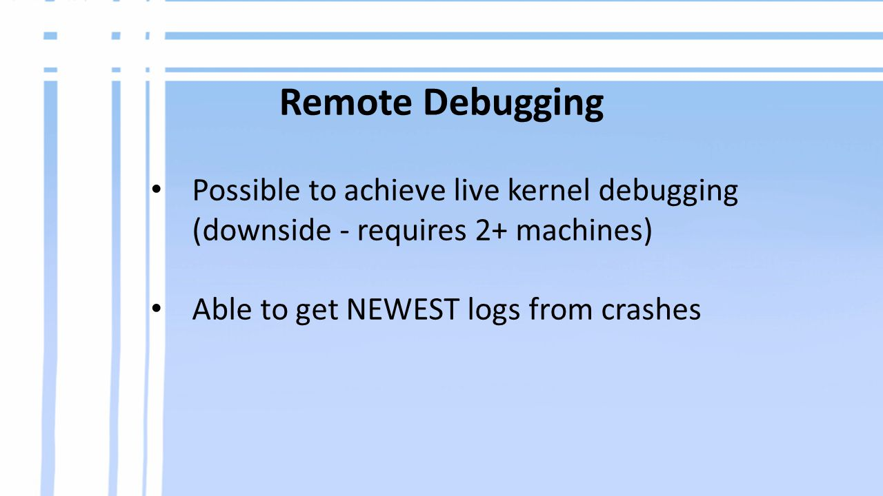 Remote Debugging Possible to achieve live kernel debugging (downside - requires 2+ machines) Able to get NEWEST logs from crashes