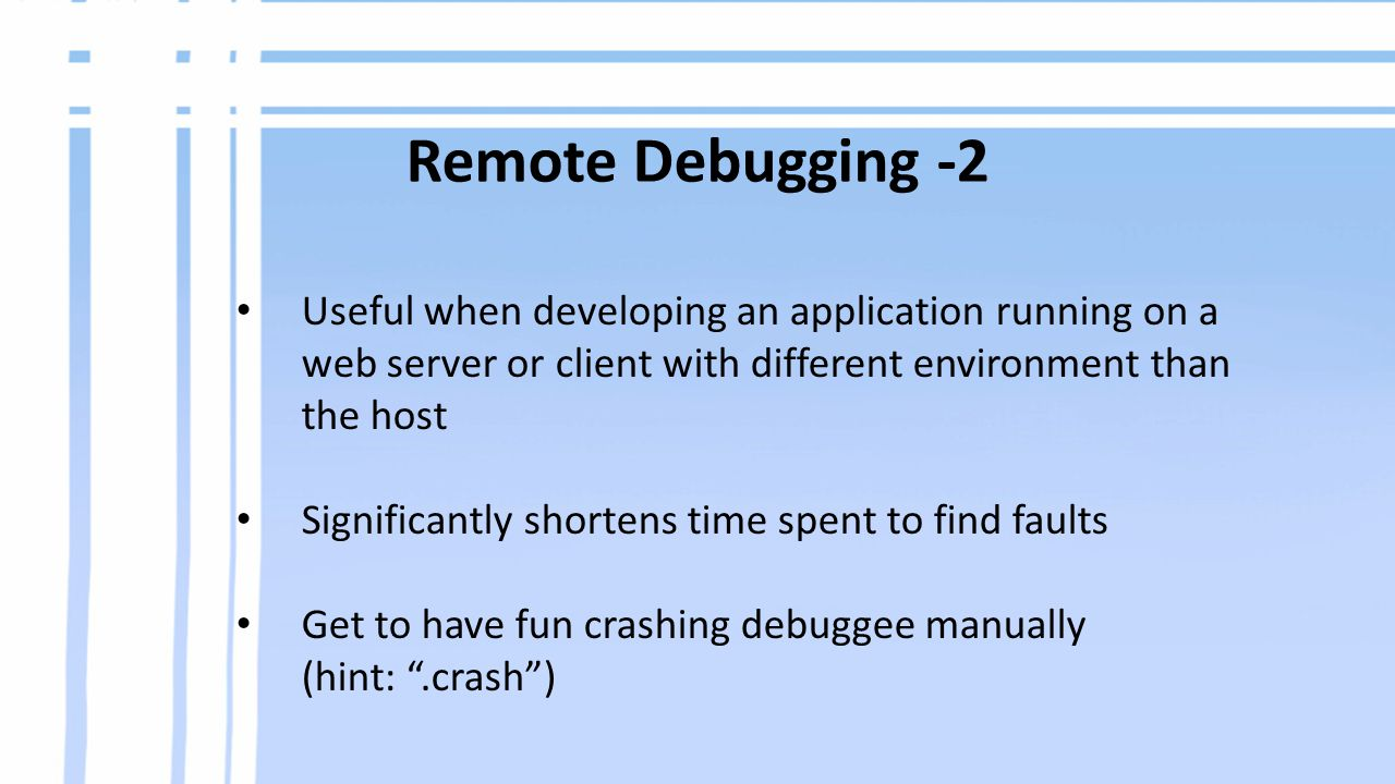 Useful when developing an application running on a web server or client with different environment than the host Significantly shortens time spent to find faults Get to have fun crashing debuggee manually (hint: .crash ) Remote Debugging -2