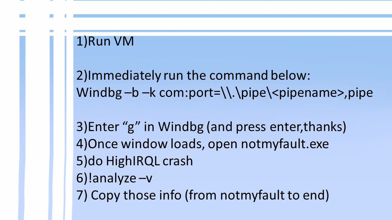 1)Run VM 2)Immediately run the command below: Windbg –b –k com:port=\\.\pipe\,pipe 3)Enter g in Windbg (and press enter,thanks) 4)Once window loads, open notmyfault.exe 5)do HighIRQL crash 6)!analyze –v 7) Copy those info (from notmyfault to end)