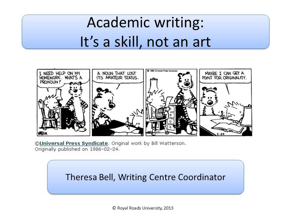 Academic writing: It's a skill, not an art Academic writing: It's a skill, not an art Theresa Bell, Writing Centre Coordinator © Royal Roads Universit