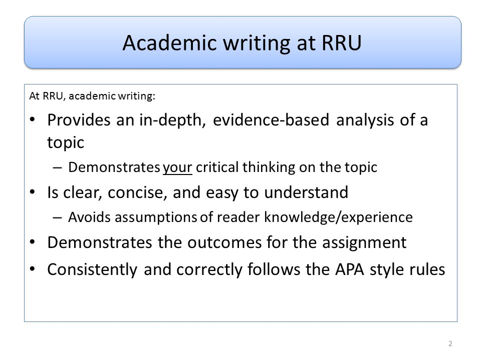 What is Academic Writing? At RRU, academic writing: Provides an in-depth, evidence-based analysis of a topic – Demonstrates your critical thinking on