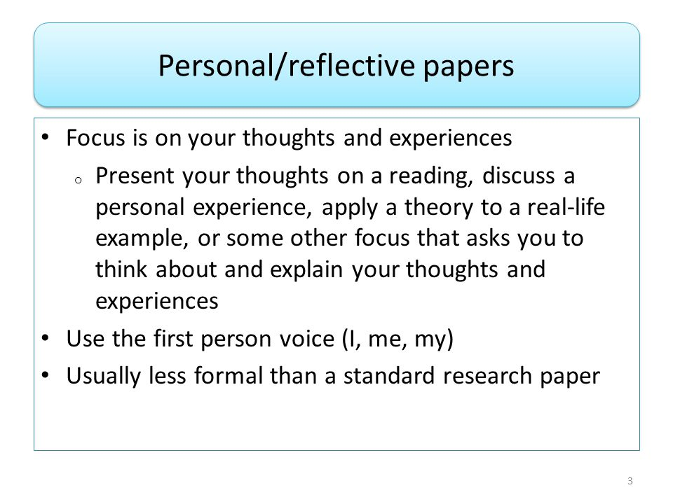 Focus is on your thoughts and experiences o Present your thoughts on a reading, discuss a personal experience, apply a theory to a real-life example, or some other focus that asks you to think about and explain your thoughts and experiences Use the first person voice (I, me, my) Usually less formal than a standard research paper Personal/reflective papers 3