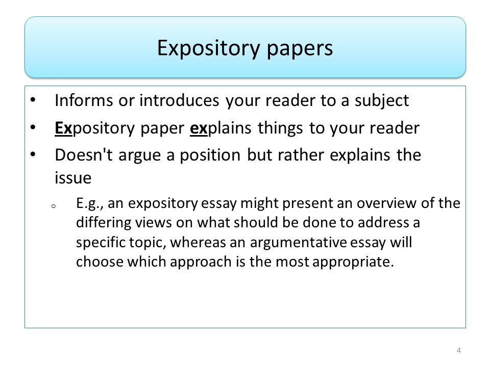 Informs or introduces your reader to a subject Expository paper explains things to your reader Doesn t argue a position but rather explains the issue o E.g., an expository essay might present an overview of the differing views on what should be done to address a specific topic, whereas an argumentative essay will choose which approach is the most appropriate.