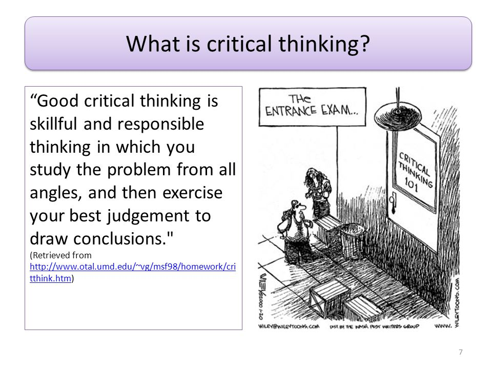 """What is Critical Thinking? """"Good critical thinking is skillful and responsible thinking in which you study the problem from all angles, and then exerc"""