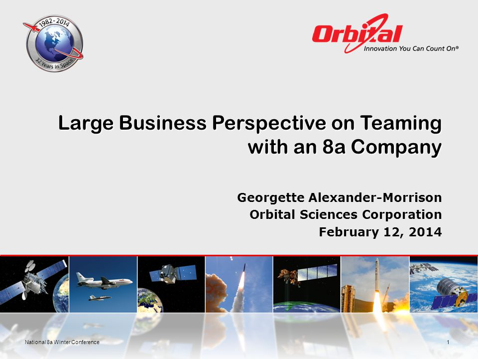 Large Business Perspective on Teaming with an 8a Company Georgette Alexander-Morrison Orbital Sciences Corporation February 12, 2014 1National 8a Winter Conference