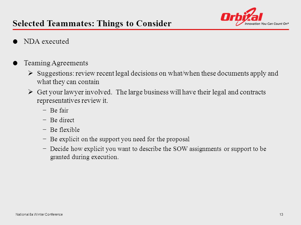 Selected Teammates: Things to Consider  NDA executed  Teaming Agreements  Suggestions: review recent legal decisions on what/when these documents apply and what they can contain  Get your lawyer involved.