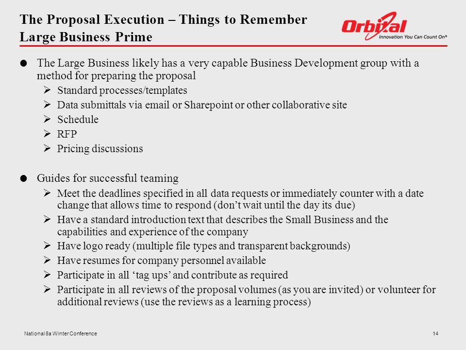 The Proposal Execution – Things to Remember Large Business Prime  The Large Business likely has a very capable Business Development group with a method for preparing the proposal  Standard processes/templates  Data submittals via email or Sharepoint or other collaborative site  Schedule  RFP  Pricing discussions  Guides for successful teaming  Meet the deadlines specified in all data requests or immediately counter with a date change that allows time to respond (don't wait until the day its due)  Have a standard introduction text that describes the Small Business and the capabilities and experience of the company  Have logo ready (multiple file types and transparent backgrounds)  Have resumes for company personnel available  Participate in all 'tag ups' and contribute as required  Participate in all reviews of the proposal volumes (as you are invited) or volunteer for additional reviews (use the reviews as a learning process) 14National 8a Winter Conference